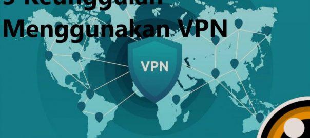 5 Keunggulan Menggunakan VPN