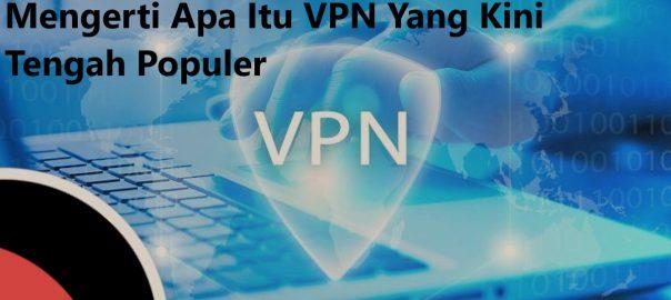 Mengerti Apa Itu VPN Yang Kini Tengah Populer